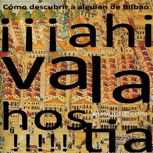 Cómo descubrir a alguien de Bilbao: ¡¡¡Ahivalahostia!!!